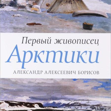 Первый живописец Арктики.Александр Алексеевич Борисов