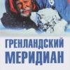 Гренландский меридиан.Переход через Гренландию с юга на север на лыжах и собачьи упряжках