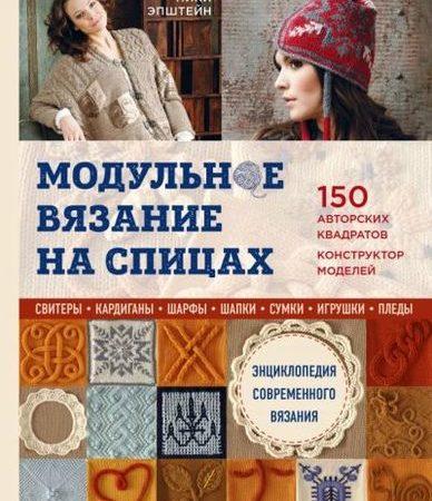Модульное вязание на спицах. 150 авторских квадратов и конструктор моделей. Энциклопедия современного вязания