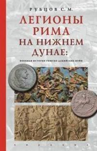 Легионы Рима на Нижнем Дунае:военная история римско-дакийских войн