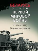 Беларусь в годы Первой мировой войны (1914-1918): сборник документов