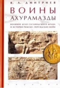 Воины Ахурамазды. Военное дело Сасанидского Ирана и история Римско-Персидских войн