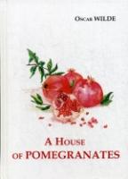 A House of Pomegranates = Дом из гранаты: сборник рассказов на англ.яз