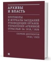 Архивы и власть. Протоколы и журналы. Том 1. 1918-20 год