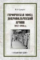 Героическая эпоха Добровольческой армии. 1917- 1918 год