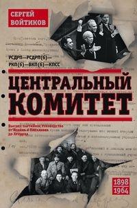 Центральный комитет. Высшее партийное руководство от Ленина и Плеханова до Хрущева. 1890-1964 год