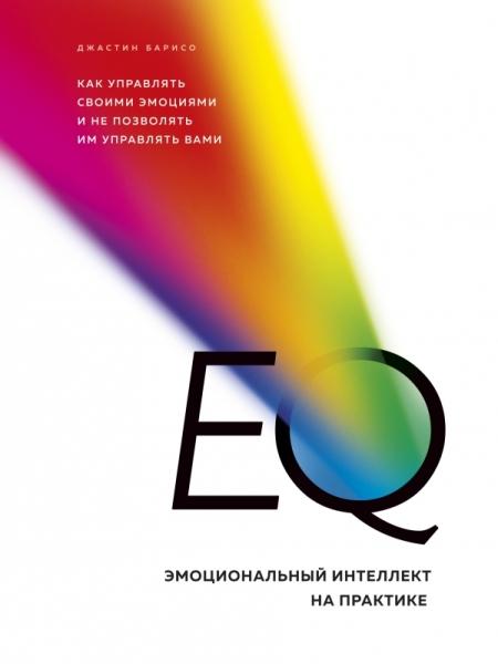 EQ. Эмоциональный интеллект на практике. Как управлять своими эмоциями и не позволять им управлять вами