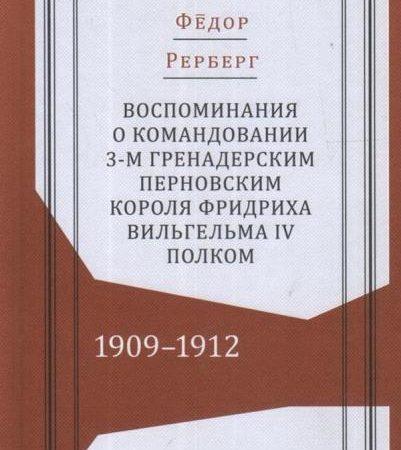 Воспоминания о командовании 3-м гренадерским Перновским короля Фридриха Вильгельма IV полком. 1909-1912