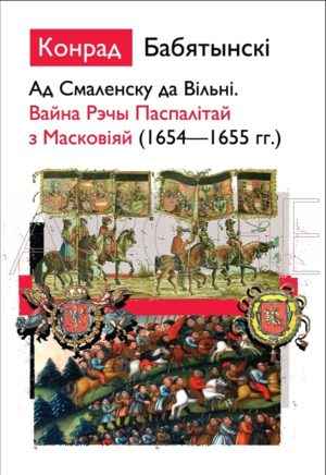 Ад Смаленску да Вільні. Вайна Рэчы Паспалітай з Масковіяй (1654—1655 гг.)