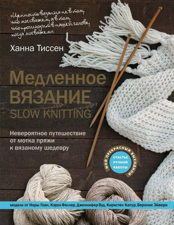 Медленное вязание - SLOW KNITTING. Невероятное путешествие от мотка пряжи к вязаному шедевру