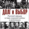 Долг и выбор: Русский офицер в годы мировой войны и революции. 1914-1918 гг.