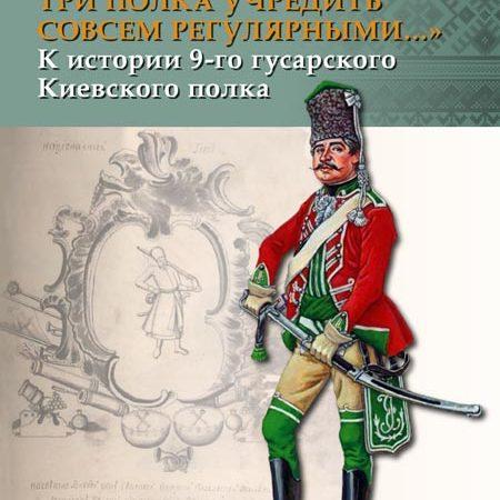 «Компанейские три полка учредить совсем регулярными...» К истории 9-го гусарского Киевского полка