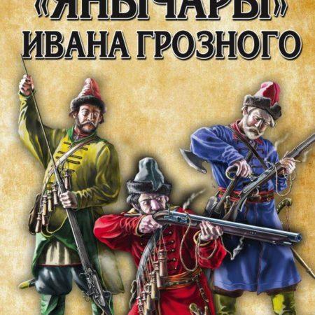 «Янычары» Ивана Грозного: стрелецкое войско во 2-й половине XVI – начале XVII вв.