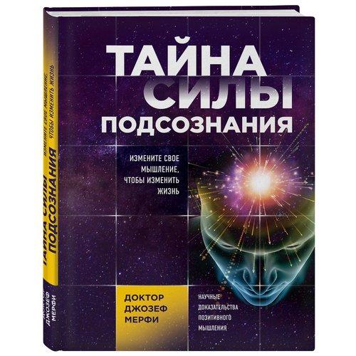 Тайна силы подсознания. Измените свое мышление