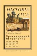 Просвещенный метрополис: Созидание имперской Москвы