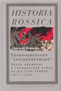 """Провинциальная """"контрреволюция"""": Белое движение и гражданская война на русском Севере"""