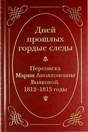 Дней прошлых гордые следы: Переписка Марии Аполлоновны Волковой. 1812–1813 годы»
