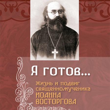 Я готов... : жизнь и подвиг священномученика Иоанна Восторгова