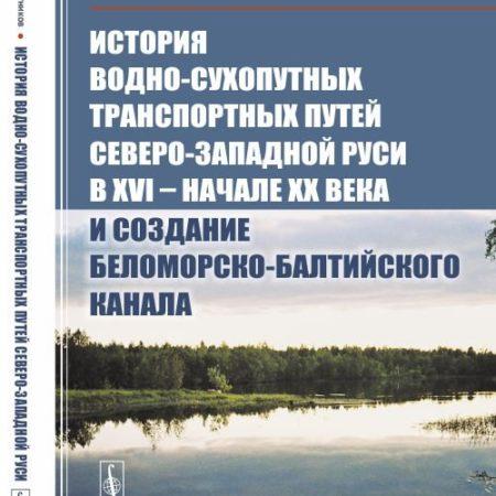 История водно-сухопутных транспортных путей Северо-Западной Руси в XVI -- начале XX века и создание Беломорско-Балтийского канала
