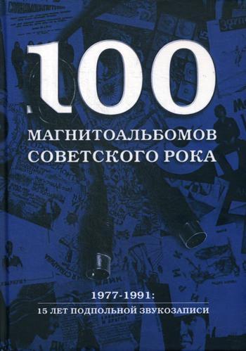 100 магнитоальбомов советского рока. Избранные страницы истории отечественного рока. 1977-1991: 15 лет подпольной звукозаписи