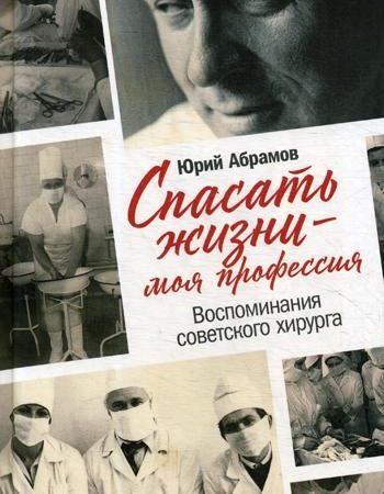 Спасать жизни - моя профессия. Воспоминания советского хирурга