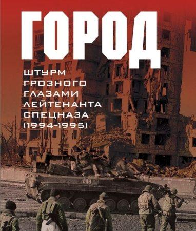 Город. Штурм Грозного глазами лейтенанта спецназа (1994-1995)